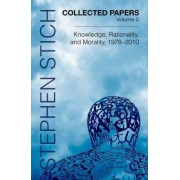 Collected Papers: Knowledge, Rationality, and Morality, 1978-2010 v. 2 by Stephen Stich