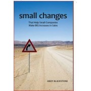 Small Changes That Help Small Companies Make Big Increases in Sales by Andrew J. Blackstone