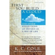 First You Build a Cloud: and Other Reflections on Physics as a Way of Life by K.C. Cole
