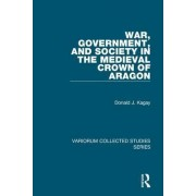 War, Government, and Society in the Medieval Crown of Aragon by Donald J. Kagay