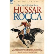 Hussar Rocca - A French Cavalry Officer's Experiences of the Napoleonic Wars and His Views on the Peninsular Campaigns Against the Spanish, British an by Albert Jean Michel Rocca