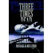 Three Times Dead by Michael D Kelleher