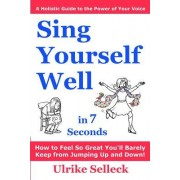 Sing Yourself Well in 7 Seconds: How to Feel So Great You'll Barely Keep from Jumping Up and Down