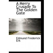 A Merry Crusade to the Golden Gate by Edmund Frederick Erk