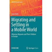 Migrating and Settling in a Mobile World: Albanian Migrants and Their Children in Europe by Zana Vathi