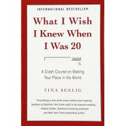Tina Seelig What I Wish I Knew When I Was 20: A Crash Course on Making Your Place in the World