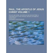 Paul, the Apostle of Jesus Christ; His Life and Work, His Epistles and His Doctrine. a Contribution to the Critical History of Primitive Christianity by Ferdinand Christian Baur