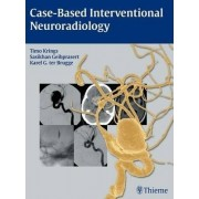 Case-Based Interventional Neuroradiology by Timo Krings