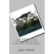 A Funny Little Story about the Death of My Mother by Jan Nash