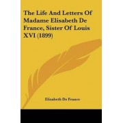 The Life and Letters of Madame Elisabeth de France, Sister of Louis XVI (1899) by Elisabeth De France