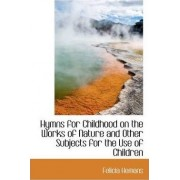 Hymns for Childhood on the Works of Nature and Other Subjects for the Use of Children by Felicia Hemans