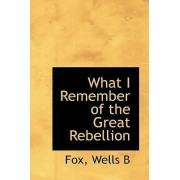 What I Remember of the Great Rebellion by Fox Wells B