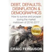 Debt, Defaults, Disinflation & Demographics: Debt, Defaults, Disinflation & Demographics: How to Survive and Prosper During the Market Meltdown of 201