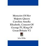 Memoirs of Her Majesty Queen Caroline Amelia Elizabeth, Consort of George IV, King of Great Britain V2 by John Wilks