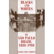 Blacks and Whites in Sao Paulo, Brazil, 1888-1988 by George Reid Andrews