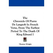 The Chronicle of Pierre de Langtoft in French Verse, from the Earliest Period to the Death of King Edward I by Thomas Wright