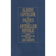 Slavery, Capitalism and Politics in the Antebellum Republic: Volume 2, The Coming of the Civil War, 1850-1861: Coming of the Civil War, 1850-1861 v. 2 by John Ashworth