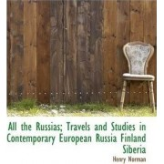 All the Russias; Travels and Studies in Contemporary European Russia Finland Siberia by Henry Norman