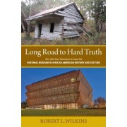 Long Road to Hard Truth: The 100 Year Mission to Create the National Museum of African American History and Culture