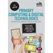 Primary Computing and Digital Technologies: Knowledge, Understanding and Practice by Keith Turvey