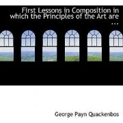 First Lessons in Composition in Which the Principles of the Art Are ... by G P Quackenbos