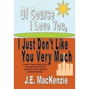 Of Course I Love You I Just Don't Like You Very Much by J E MacKenzie