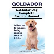 Goldador. Goldador Dog Complete Owners Manual. Goldador Book for Care, Costs, Feeding, Grooming, Health and Training.