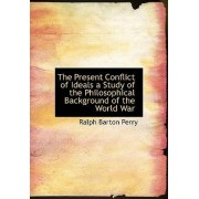 The Present Conflict of Ideals a Study of the Philosophical Background of the World War by Ralph Barton Perry