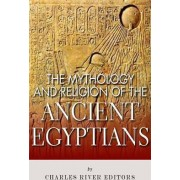The Mythology and Religion of the Ancient Egyptians by Charles River Editors