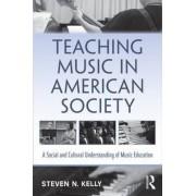 Teaching Music in American Society by Steven N. Kelly