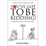 You've Got to be Kidding! by John M. Capps