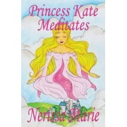 Princess Kate Meditates (Children's Book about Mindfulness Meditation for Kids, Picture Books, Preschool Books, Ages 3-8, Toddler Books, Baby Books, Kids Book, Bedtime Story, Books for Kids) by Nerissa Marie
