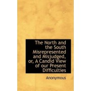The North and the South Misrepresented and Misjudged, Or, a Candid View of Our Present Difficulties by Anonymous