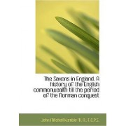 The Saxons in England. a History of the English Commonwealth Till the Period of the Norman Conquest by John Mitchell Kemble