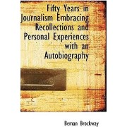 Fifty Years in Journalism Embracing Recollections and Personal Experiences with an Autobiography by Beman Brockway