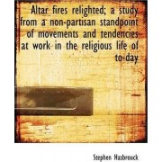 Altar Fires Relighted; A Study from a Non-Partisan Standpoint of Movements and Tendencies at Work in by Stephen Hasbrouck