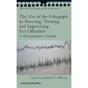 The Use of the Polygraph in Assessing, Treating and Supervising Sex Offenders by Daniel Wilcox