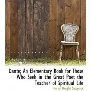 Dante; An Elementary Book for Those Who Seek in the Great Poet the Teacher of Spiritual Life by Sedgwick