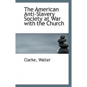 The American Anti-Slavery Society at War with the Church by Clarke Walter