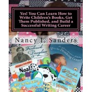 Yes! You Can Learn How to Write Children's Books, Get Them Published, and Build a Successful Writing Career by Nancy I Sanders