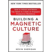 Building a Magnetic Culture: How to Attract and Retain Top Talent to Create an Engaged, Productive Workforce by Kevin Sheridan