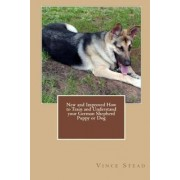 New and Improved How to Train and Understand Your German Shepherd Puppy or Dog by Vince Stead