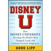 Disney U: How Disney University Develops the World's Most Engaged, Loyal, and Customer-Centric Employees by Doug Lipp