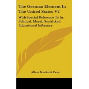 The German Element In The United States V2 by Albert Bernhardt Faust