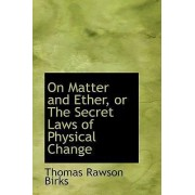 On Matter and Ether, or the Secret Laws of Physical Change by Thomas Rawson Birks