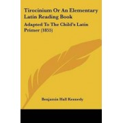 Tirocinium Or An Elementary Latin Reading Book by Benjamin Hall Kennedy