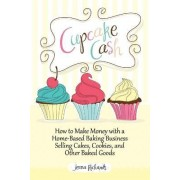 Cupcake Cash - How to Make Money with a Home-Based Baking Business Selling Cakes, Cookies, and Other Baked Goods (Mogul Mom Work-at-Home Book Series) by Jenna Richards
