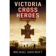 Victoria Cross Heroes by Michael A. Ashcroft