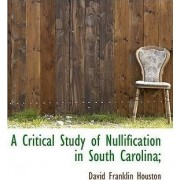 A Critical Study of Nullification in South Carolina; by David Franklin Houston