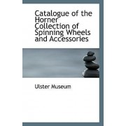 Catalogue of the Horner Collection of Spinning Wheels and Accessories by Ulster Museum